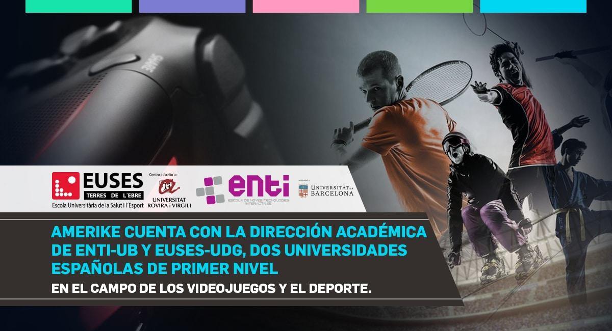 Amerike Cuenta Con La Dirección Académica De ENTI UB Y EUSES UdG. Dos Universidades Españolas De Primer Nivel En El Campo De Los Videojuegos Y El Deporte.