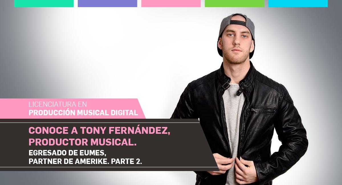 Conoce A Tony Fernández, Productor Musical. Egresado De EUMES, Partner De Amerike. Parte 2